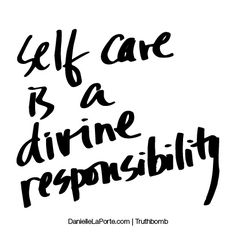 Self care is a divine responsibility. Subscribe: DanielleLaPorte.com #Truthbomb #Words #Quotes