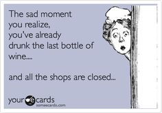 The sad moment you realize you've already drunk the last bottle of wine... and all the shops are closed...  Stock up NOW!