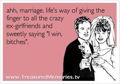 "Ahh... #Marriage!  Life's way of giving the finger to all the crazy ex-girlfriends and sweetly saying ""I WIN BITCHES""!  #wedding www.TreasuredMemories.tv"
