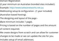Domain Registration (2 year minimum on Australian branded sites included.) Example: http://www.tattwanetworks.net.au Webhosting setup & configuration - (1 year included)  (Australian based hosting). The designing and layout of the page -  (Bare minimum includes 1 page). Pricing is based on the number of pages and the amount  of content required. We create designs from scratch and can allow for customer  changes to be made or we can update the site for you. Includes setup of email addresses.