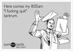 Here comes my 8:05am 'I fucking quit' tantrum. At least once a week...