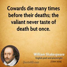 Cowards die many times before their deaths; the valiant never taste of death but once. Description from quotesgram.com. I searched for this on bing.com/images