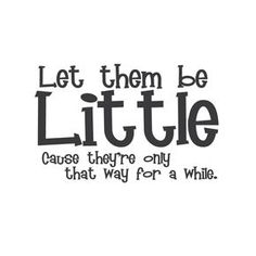 """""""Let them be Little, Cause they're only that way for a while."""" Celebrate their youth with this vinyl wall quote while they are young enough for you to enjoy it...before you know it they will be teenagers! 24""""x15"""" (61x38cm)"""