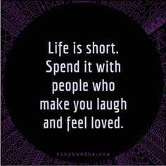 Life is short. Spend it with people who make you laugh and feel loved....