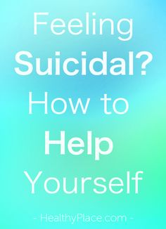 """""""Feeling suicidal? Here are some ways to help yourself if you're feeling suicidal or suffering from deep depression."""" www.HealthyPlace.com"""