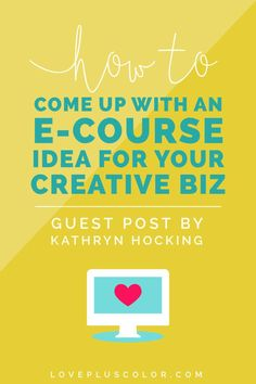How To Come Up With An e-Course Idea For Your Creative Business (guest post by Kathryn Hocking) - plus, a FREE video series to help you start planning your e-Course today - LOVE PLUS COLOR