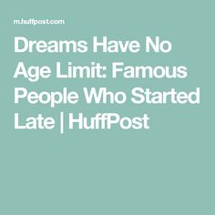 Dreams Have No Age Limit: Famous People Who Started Late | HuffPost