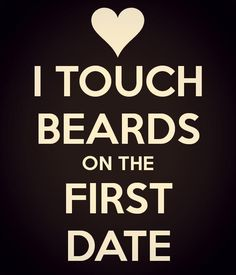 I touch beards on the first date. ❤