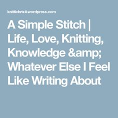 A Simple Stitch | Life, Love, Knitting, Knowledge & Whatever Else I Feel Like Writing About