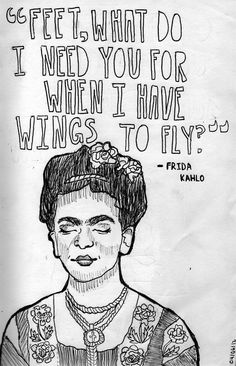 """FEET, WHAT DO I NEED YOU FOR WHEN I HAVE WINGS TO FLY."" -Frida Kahlo"