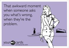 That awkward moment when someone asks you what's wrong, when they're the problem.