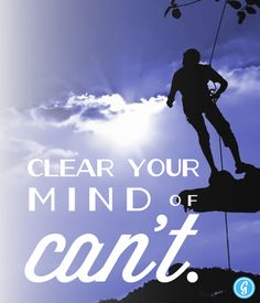 Poster: Clear Your Mind of Can't | Greatist... Not quite feeling it today? Don't think you have it in you? The first step in overcoming those mental barriers is to clear the mind of can't. And now that's easier than ever with the latest inspirational poster from Greatist, a perfect reminder to get rid of the negative and follow your passion — no matter what obstacles life throws your way.