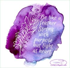 Be like a feather... Strong with purpose but light at heart.  #strong #purpose #light #askangels