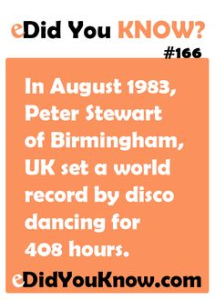 In August 1983, Peter Stewart of Birmingham, UK set a world record by disco dancing for 408 hours. http://edidyouknow.com/did-you-know-166/