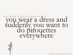 You know you're a dancer when you wear a dress and suddenly you want to do pirouettes everywhere.