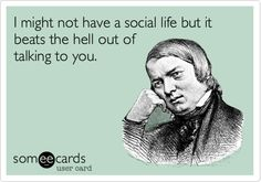 I might not have a social life but it beats the hell out of talking to you.