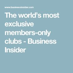 The world's most exclusive members-only clubs  - Business Insider