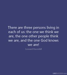 leonard ravenhill quotes there are three people living in us | There are three persons living in each of us: the one we think we are ...
