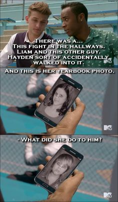 Teen Wolf Quote from 5x06 │  Mason Hewitt: There was a… This fight in the hallways. Liam and this other guy. Hayden sort of accidentally walked into it. And this is her yearbook photo. (shows him photo of Hayden with her face bruised) Brett Talbot: What did she do to him? (Mason shows him another picture, this time of Liam's bruised face)