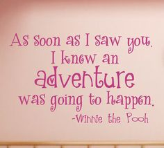 As soon as I saw you, I knew an adventure was going to happen - Winnie the Pooh