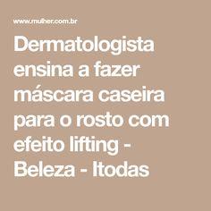 Dermatologista ensina a fazer máscara caseira para o rosto com efeito lifting - Beleza - Itodas Make Up, Skin Care, Health, Mj, Coaching, Life, Spots On Face, Face Skin, Homemade Cosmetics