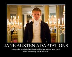 Truth! Especially if you were a woman! and that's part of the critic that Jane Austen did!