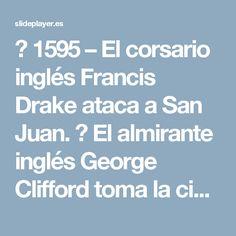  1595 – El corsario inglés Francis Drake ataca a San Juan.  El almirante inglés George Clifford toma la ciudad de San Juan por varias semanas. -  ppt descargar