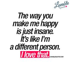 """""""The way you make me happy is just insane. It's like I'm a different person. I love that."""" Brand new happy love quote for you to share! Happy Love Quotes, Qoutes About Love, Beautiful Love Quotes, Love Yourself Quotes, Love Quotes For Him, Message Quotes, Me Quotes, Law Of Love, You Make Me Happy"""