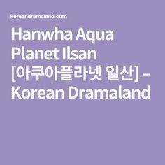 Hanwha Aqua Planet Ilsan [아쿠아플라넷 일산] – Korean Dramaland