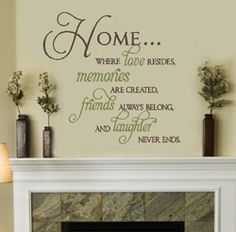 Home...  where love resides,  memories are created,  friends always belong,  and laughter never ends
