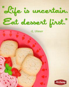 """""""Life is uncertain. Eat dessert first."""" - E. Ulmer"""
