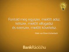 Fontold meg egyszer, mielőtt adsz, kétszer, mielőtt elfogadsz, és ezerszer, mielőtt követelsz. - Marie von Ebner-Eschenbach, www.bankracio.hu idézet