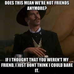 Doc Holliday Quotes i cant read this without hearing his voice love me some Doc Holliday Quotes. Here is Doc Holliday Quotes for you. Doc Holliday Quotes not an actual doc holiday quote just sounds best in his. Couple Quotes, New Quotes, Funny Quotes, Life Quotes, Funny Humor, Sarcasm Quotes, Funny Sarcasm, Famous Quotes, Quotes Inspirational