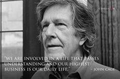 """John Cage """"We are involved in a life that passes understanding and our highest business is our daily life."""""""