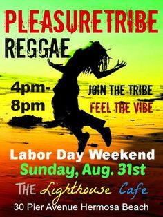 Pleasuretribe Reggae The Lighthouse Cafe - Hermosa Beach Labor Day Weekend - Reggae Sunday  August 31, 2014 at 4pm to 8pm Join The Tribe -  Feel the Vibe  Listen Here: http://pleasuretribereggae.com/ Follow Us: https://www.facebook.com/pages/Pleasuretribe-Reggae/176621112540000