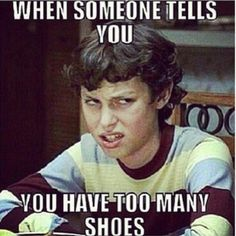 When someone tells u, you have too many shoes