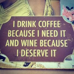 I drink coffee because I need it and wine because I deserve it... pretty much.