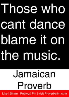 Those who cant dance blame it on the music. - Jamaican Proverb #proverbs #quotes