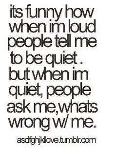 It's funny how when I'm loud people tell me to be quiet but when I'm quiet, people ask me, what's wrong with me..