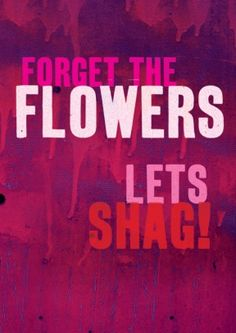 Forget the Flowers Let's Shag.  Discount code to get 10% off --> SCRTZZGL Greeting Card Shops, Forget, How To Get, Wisdom, Neon Signs, Let It Be, Words, Flowers, Humor