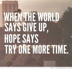 When the world says give up hope says try one more time