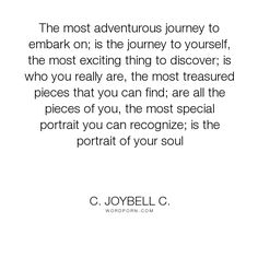 """C. JoyBell C. - """"The most adventurous journey to embark on; is the journey to yourself, the most exciting..."""". inspirational-quotes, inspirational-life, life-and-living, self-discovery, self-acceptance, self-love, living-life, self-knowledge, journey-to-yourself"""
