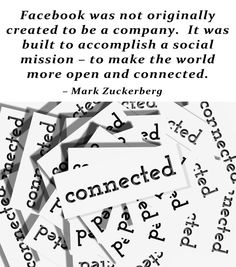 Facebook was not originally created to be a company.  It was built to accomplish a social mission - to make the world more open and connected. - Mark Zuckerberg  pinned by www.computerfixx.biz.