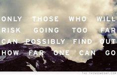 Only those who will risk going too far can possibly find out how far once can go
