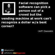 Facial recognition software can pick a person out of a crowd but the vending machine at work can't recognize a dollar w/a bent corner? -  by Jeff Dwoskin