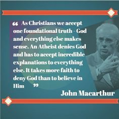 As Christians we accept one foundational truth - God and everything else makes sense. An Atheist denies God and has to accept incredible explanations to everything else. It takes more faith to deny God than to believe in Him John Macarthur | Reformed Spirit