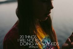 A list of 20 Things to not regret doing with kids. From tucking them in at night to laughing with them to letting them grow up.