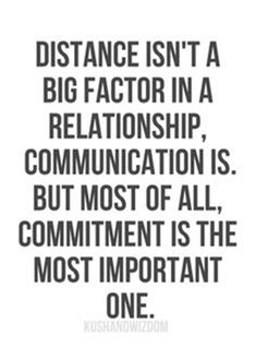 Distance isn't as big of a factor in a relationship as communication and commitment are. Commitment drives communication, and without both, all relationships fail. Favorite Quotes, Best Quotes, Love Quotes, Crush Quotes, Couple Quotes, Awesome Quotes, Motivational Quotes For Success, Inspirational Quotes, Quotes Motivation