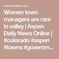 Women town managers are rare in valley | Aspen Daily News Online | #colorado #aspen #towns #government #women #localgov #womeningov