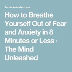 How to Breathe Yourself Out of Fear and Anxiety in 8 Minutes or Less · Great tips with videos
